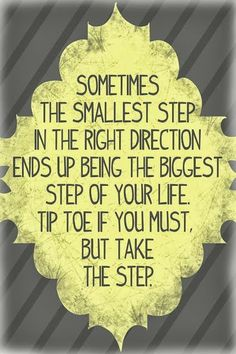 Sometimes the smallest step in the right direction ends up being the biggest step of your life   Inspirational Quotes
