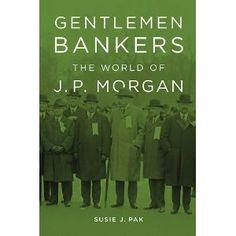 Gentlemen Bankers: The World of J. P. Morgan (Harvard Studies in Business History)