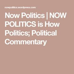 Now Politics | NOW POLITICS is How Politics;  Political Commentary