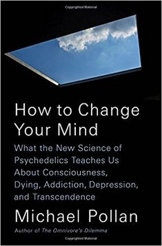 How to Change Your Mind: What the New Science of Psychedelics Teaches Us About Consciousness, Dying, Addiction, Depression, and Transcendence: Michael Pollan