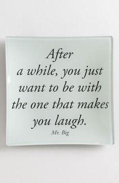 """After a while, you just want to be with the one that makes you laugh."" - Mr. Big by billie"
