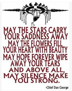 May the stars carry your sadness away, May the flowers fill your heart with beauty, May hope forever wipe away your tears, and above all, may silence make you strong.    - Chief Dan George