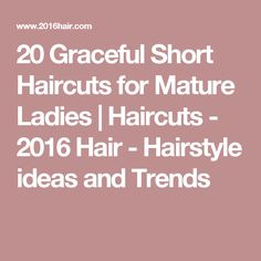 20 Graceful Short Haircuts for Mature Ladies | Haircuts - 2016 Hair - Hairstyle ideas and Trends