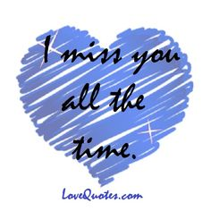I miss you all the time.  - Love Quotes - http://www.lovequotes.com/i-miss-you-4/
