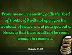 """""""Bring ye all the tithes into the storehouse, that there may be meat in my house; and prove me now herewith, saith the Lord of Hosts, if I will not open you the windows of heaven, and pour you out a blessing that there shall not be room enough to receive it."""" 3 Nephi 24:10"""