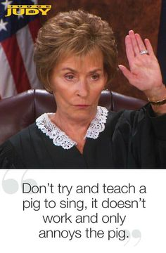 Judge Judy, Don't try to teach a pig to sing. Judge Judy Meme, Judge Judy Quotes, Judith Sheindlin, Tv Judges, Here Comes The Judge, Judge Me, Good Advice, Best Tv, Great Quotes