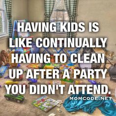 Funny... yet most Mothers probably find that statement to be true. *All I want to add is that you will miss them when they're older and out on their own.*