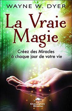 Amazon.fr - La Vraie Magie - Créez des Miracles à chaque jour de votre vie - Dr. Wayne W. Dyer - Livres