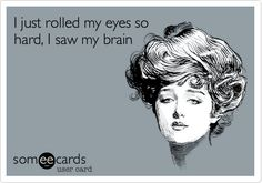 Funny Confession Ecard: I just rolled my eyes so hard, I saw my brain.