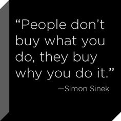 """People don't buy what you do, they buy why you do it."" (Simon Sinek)"