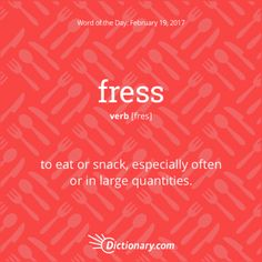 fress - to eat or snack, especially often or in large quantities