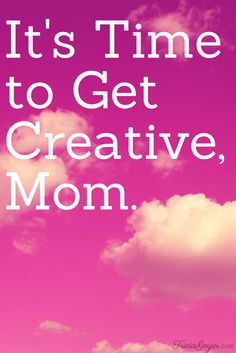 It's Time to Get Creative, Mom. - TriciaGoyer.com