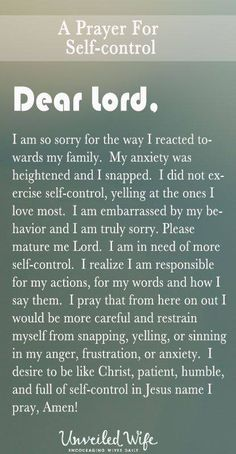 Prayer Of The Day – More Self-Control --- Dear Heavenly Father, I am so sorry for the way I reacted towards my family. My anxiety was heightened and I snapped. I did not exercise self-control, yelling at the ones I love most. I am embarrassed by my beha Prayer Scriptures, Bible Prayers, Faith Prayer, Prayer Quotes, Bible Quotes, Strength Prayer, Catholic Prayers, God Prayer, Prayers For Anger