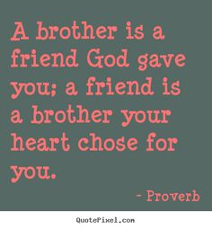 Proverb Quotes - A brother is a friend God gave you; a friend is a brother your heart chose for you.