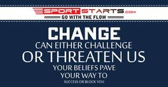 change can either challenge or threatenus your  beliefs pave your way to success or block you.