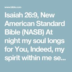 Isaiah 26:9, New American Standard Bible (NASB) At night my soul longs for You, Indeed, my spirit within me seeks You diligently; For when the earth experiences Your judgments The inhabitants of...