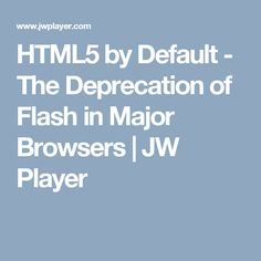 HTML5 by Default - The Deprecation of Flash in Major Browsers | JW Player
