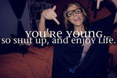 """You're Young. So SHUT up, & enjoy Life."""