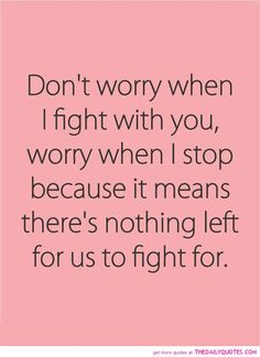 Don't worry when I fight with you, worry when I stop because it means there's nothing left for us to fight for.