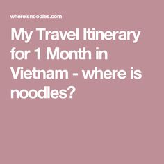 My Travel Itinerary for 1 Month in Vietnam - where is noodles?