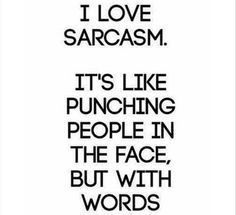 I love Sarcasm, it's like punching people in the face, but with words
