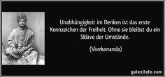 Unabhängigkeit im Denken ist das erste Kennzeichen der Freiheit. Ohne sie bleibst du ein Sklave der Umstände. (Vivekananda)