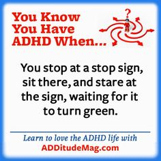 Adults with ADHD...we get you. :)   www.additudemag.com  [Mine isn't that bad.  But occasionally red and green lights bewilder me.]         : - \