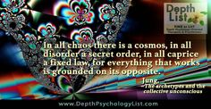 """""""In all chaos there is a cosmos, in all disorder a secret order, in all caprice a fixed law, for everything that works is grounded on its opposite."""" ~C.G. Jung  Find more image quotes on DepthPsychologyList.com - Jungian Depth Psychology Images"""