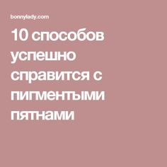 10 способов успешно справится с пигментыми пятнами