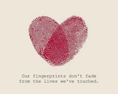 Our fingerprints don't fade from the lives we've touched.