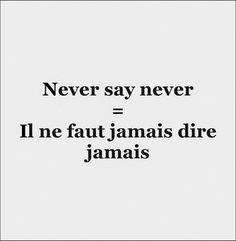 "Il ne faut jamais dire : ""fontaine je ne boirai pas de ton eau."" // never say ""fountain I will not drink your water."" (French saying)"