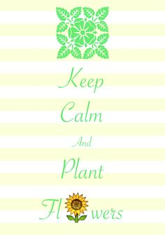 keep calm and plant flowers / created with Keep Calm and Carry On for iOS #keepcalm #gardening