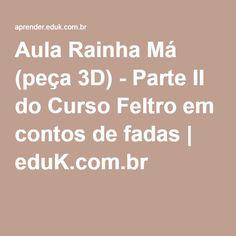 Aula Rainha Má (peça 3D) - Parte II do Curso Feltro em contos de fadas | eduK.com.br