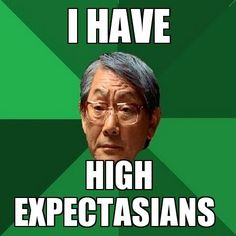 High Expectations Asian Father: I have. Funny Asian Memes, Asian Humor, Funny Memes, Hilarious, Asian Father Meme, High Expectations Asian Father, Asian Problems, Birthday Jokes, Happy Birthday