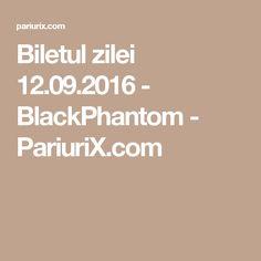 Biletul zilei 12.09.2016 - BlackPhantom - PariuriX.com Blog, Bazaars, Blogging