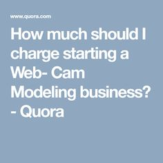 How much should I charge starting a Web- Cam Modeling business? - Quora