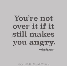 You're not over it if it still makes you angry. - Unknown