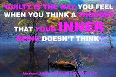 """""""Culpable es la manera como te sientes cuando piensas un pensamiento que tu Ser Interior no piensa."""""""