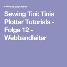 Sewing Tini: Tinis Plotter Tutorials - Folge 12 - Webbandleiter