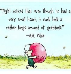 """Piglet noticed that even though he had a very small heart, it could hold a rather large aount of gratitude."" -- Winnie the Pooh (A. Milne) …shared by Vivikene Winnie The Pooh Quotes, Winnie The Pooh Friends, Eeyore Quotes, Tao Of Pooh Quotes, Winnie The Pooh Classic, World Disney, Pooh Bear, Tigger, Disney Quotes"