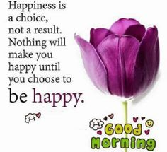 Good Morning Quotes About Happiness Is A Choice, Be Happy Morning quotes about encouragement Happiness is a choice, Not a result. Nothing will GOOD MORNING Happy Morning Quotes, Good Morning Quotes For Him, Morning Greetings Quotes, Morning Inspirational Quotes, Morning Prayers, Good Morning Images, Happy Quotes, Life Quotes, Friend Quotes