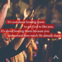 It's not about bowing down to get God to like you; It's about bowing down because you understand how much He already does. www.elevationchurch.org
