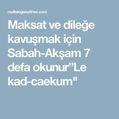 """Maksat ve dileğe kavuşmak için Sabah-Akşam 7 defa okunur""""Le kad-caekum"""""""