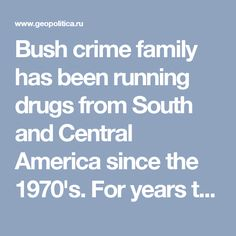 Bush crime family has been running drugs from South and Central America since the 1970's. For years the US Drug Enforcement Administration (DEA), the State Department, the CIA, the FBI, the US military and their paramilitary private contractors have been flooding America and especially its inner cities with drugs - crack cocaine from Latin America and heroin from Afghanistan