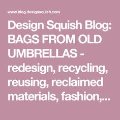 Design Squish Blog: BAGS FROM OLD UMBRELLAS - redesign, recycling, reusing, reclaimed materials, fashion, clothes, bags, design,  sustainable lifestyle, do-it-yourself, creative environmental options, craft, organics, gardening, planting, flower pots, reusing, old and vintage, nature, environmental news, recycling tips, brooklyn, ditmas park,