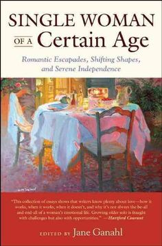 Single Woman of a Certain Age: 29 Women Writers on the Umarried Midlife--Romantic Escapades, Heavy Petting, Empty...