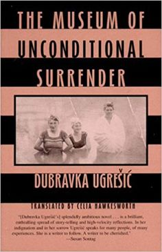 The Museum of Unconditional Surrender by Dubravka Ugresic.  Written in a variety of literary forms, The Museum of Unconditional Surrender captures the shattered world of a life in exile.