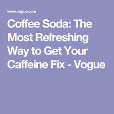 Coffee Soda: The Most Refreshing Way to Get Your Caffeine Fix - Vogue