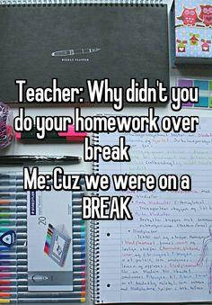 Teacher: Why didn't you do your homework over break Me: Cuz we were on a BREAK