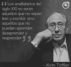 Los analfabetos del Siglo XXI no serán aquellos que no sepan leer y escribir, sio aquellos que no puedan aprender, desaprender y reaprender (Alvin Toffler)
